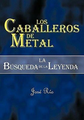 Los Caballeros de Metal - La Bsqueda de La Leyenda (Spanish, Paperback): Jose Rio