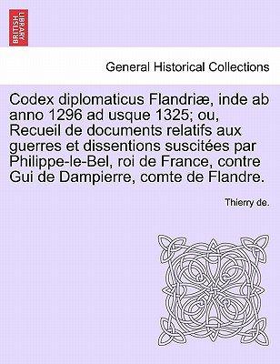 Codex Diplomaticus Flandriae, Inde AB Anno 1296 Ad Usque 1325; Ou, Recueil de Documents Relatifs Aux Guerres Et Dissentions...