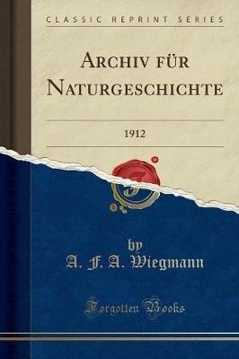 Archiv Fur Naturgeschichte - 1912 (Classic Reprint) (German, Paperback): A. F. a. Wiegmann