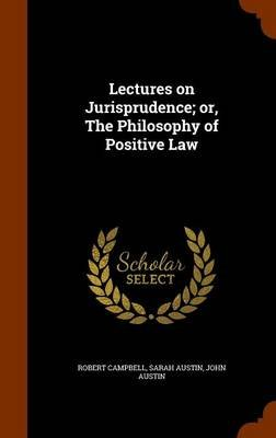 Lectures on Jurisprudence; Or, the Philosophy of Positive Law (Hardcover): Robert Campbell, Sarah Austin, John Austin