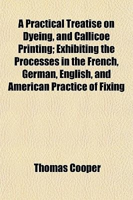 A Practical Treatise on Dyeing, and Callicoe Printing; Exhibiting the Processes in the French, German, English, and American...