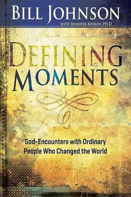 Defining Moments - God-Encounters With Ordinary People Who Changed The World (Paperback): Bill Johnson, Jennifer A. Miskov