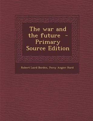 The War and the Future - Primary Source Edition (Paperback): Robert Laird Borden, Percy Angier Hurd
