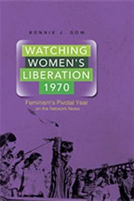 Watching Women's Liberation, 1970 - Feminism's Pivotal Year on the Network News (Electronic book text):