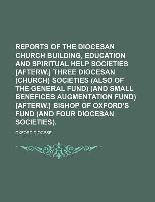 Reports of the Diocesan Church Building, Education and Spiritual Help Societies [Afterw.] Three Diocesan (Church) Societies...