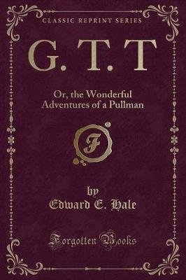 G. T. T - Or, the Wonderful Adventures of a Pullman (Classic Reprint) (Paperback): Edward E. Hale