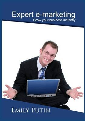 Expert E-Marketing - Grow Your Business Instantly (Paperback): Emily Putin