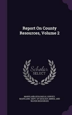 Report on County Resources, Volume 2 (Hardcover): Maryland Geological Survey, Mines And W. Maryland Dept of Geology