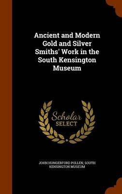 Ancient and Modern Gold and Silver Smiths' Work in the South Kensington Museum (Hardcover): John Hungerford Pollen
