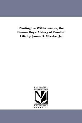 Planting the Wilderness; Or, the Pioneer Boys. a Story of Frontier Life. by James D. McCabe, Jr. (Paperback): James Dabney...