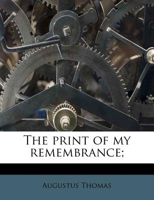 The Print of My Remembrance; (Paperback): Augustus Thomas