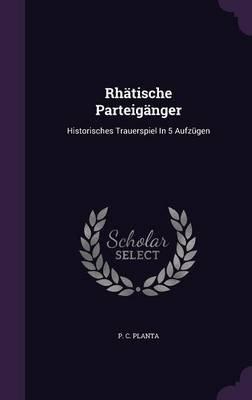 Rhatische Parteiganger - Historisches Trauerspiel in 5 Aufzugen (Hardcover): P C Planta