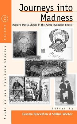 Journeys Into Madness - Mapping Mental Illness in the Austro-Hungarian Empire (Hardcover, New): Gemma Blackshaw, Sabine Wieber