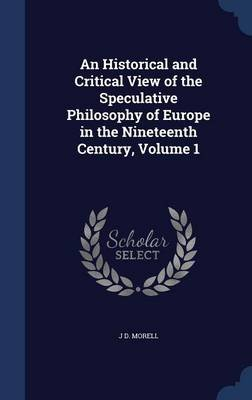 An Historical and Critical View of the Speculative Philosophy of Europe in the Nineteenth Century, Volume 1 (Hardcover): J.D....