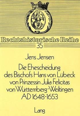 Die Ehescheidung Des Bischofs Hans Von Luebeck Von Prinzessin Julia Felicitas Von Wuerttemberg-Weiltingen Ad 1648-1653 - Ein...