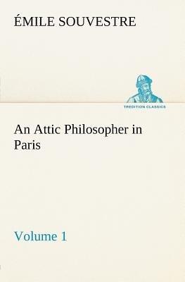 An Attic Philosopher in Paris - Volume 1 (Paperback): Emile Souvestre
