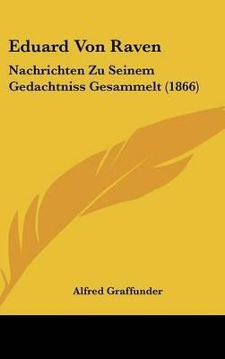 Eduard Von Raven - Nachrichten Zu Seinem Gedachtniss Gesammelt (1866) (English, German, Hardcover): Alfred Graffunder