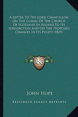 A Letter to the Lord Chancellor, on the Claims of the Church of Scotland in Regard to Its Jurisdiction and on the Proposed...