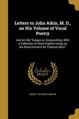Letters to John Aikin, M. D., on His Volume of Vocal Poetry - And on His Essays on Song-Writing, with a Collection of Such...