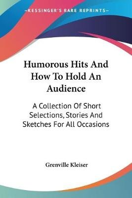 Humorous Hits and How to Hold an Audience - A Collection of Short Selections, Stories and Sketches for All Occasions...