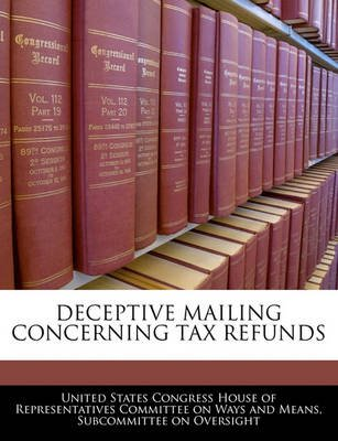 Deceptive Mailing Concerning Tax Refunds (Paperback): United States Congress House of Represen