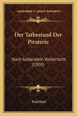 Der Tatbestand Der Piraterie - Nach Geltendem Volkerrecht (1905) (English, German, Paperback): Paul Stiel
