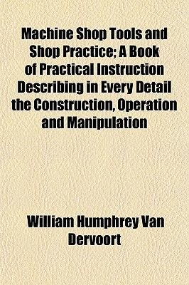 Machine Shop Tools and Shop Practice; A Book of Practical Instruction Describing in Every Detail the Construction, Operation...