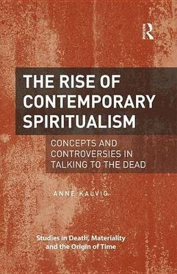 The Rise of Contemporary Spiritualism - Concepts and controversies in talking to the dead (Electronic book text): Anne Kalvig