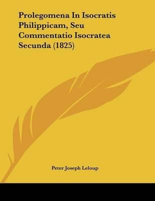 Prolegomena in Isocratis Philippicam, Seu Commentatio Isocratea Secunda (1825) (Paperback): Peter Joseph LeLoup