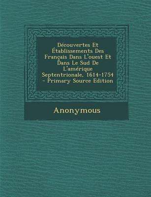 Decouvertes Et Etablissements Des Francais Dans L'Ouest Et Dans Le Sud de L'Amerique Septentrionale, 1614-1754 -...