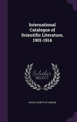 International Catalogue of Scientific Literature, 1901-1914 (Hardcover): Royal Society of London