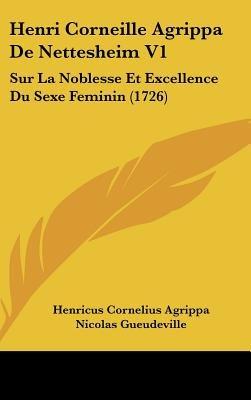 Henri Corneille Agrippa de Nettesheim V1 - Sur La Noblesse Et Excellence Du Sexe Feminin (1726) (English, French, Hardcover):...