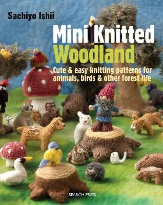 Mini Knitted Woodland - Cute & Easy Knitting Patterns for Animals, Birds and Other Forest Life (Paperback): Sachiyo Ishii