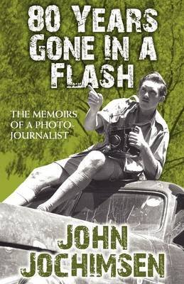 80 Years Gone in a Flash - The Memoirs of a Photojournalist (Paperback): John Jochimsen