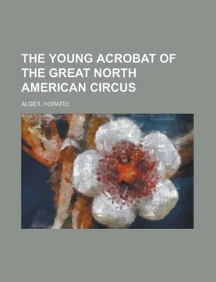 The Young Acrobat of the Great North American Circus (Paperback): Horatio Alger