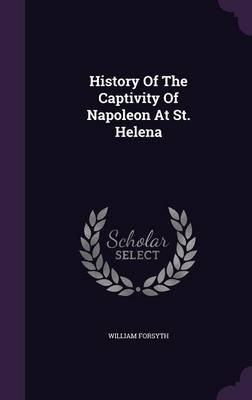 History of the Captivity of Napoleon at St. Helena (Hardcover): William Forsyth