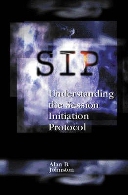 SIP - Understanding the Session Initiation Protocol (Hardcover): Alan B Johnston
