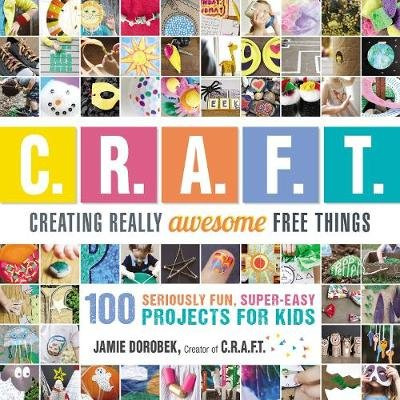 Creating Really Awesome Free Things - 100 Seriously Fun, Super Easy Projects for Kids (Paperback): Jamie Dorobek