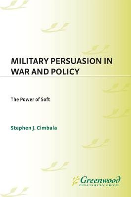 Military Persuasion in War and Policy - The Power of Soft (Electronic book text, New ed.): Stephen J Cimbala