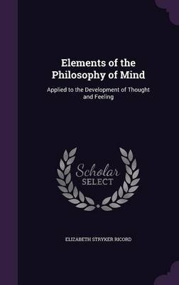 Elements of the Philosophy of Mind - Applied to the Development of Thought and Feeling (Hardcover): Elizabeth Stryker Ricord