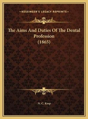 The Aims and Duties of the Dental Profession (1865) (Hardcover): N. C. Keep