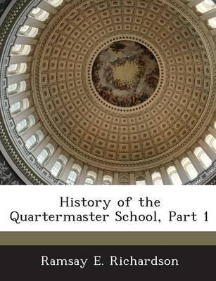 History of the Quartermaster School, Part 1 (Paperback): Ramsay E. Richardson