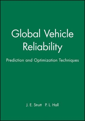Global Vehicle Reliability - Prediction and Optimization Techniques (Hardcover): J.E. Strutt, P.L. Hall