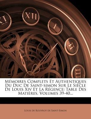 Memoires Complets Et Authentiques Du Duc de Saint-Simon Sur Le Siecle de Louis XIV Et La Regence - Table Des Matieres, Volumes...