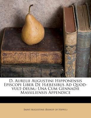 D. Aurelii Augustini Hipponensis Episcopi Liber de Haeresibus Ad Quod-Vult-Deum, - Una Cum Gennadii Massiliensis Appendice...