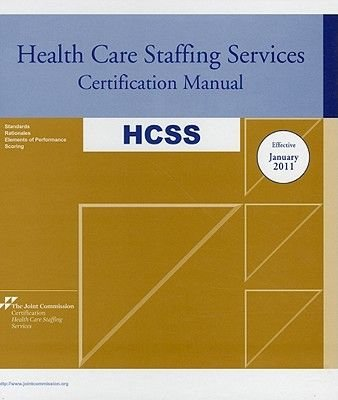 Health Care Staffing Services Certification Manual: HCSS - Effective January 2011 (Hardcover, 2011): Joint Commission
