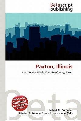 Paxton, Illinois (Paperback): Lambert M. Surhone, Mariam T. Tennoe, Susan F. Henssonow