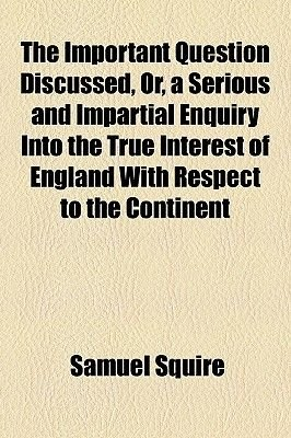 The Important Question Discussed, Or, a Serious and Impartial Enquiry Into the True Interest of England with Respect to the...