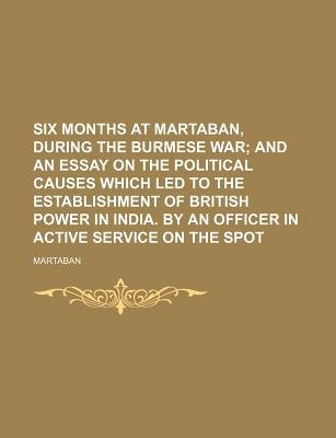 Six Months at Martaban, During the Burmese War; And an Essay on the Political Causes Which Led to the Establishment of British...