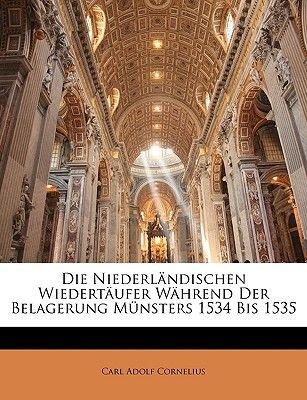 Die Niederlandischen Wiedertaufer Wahrend Der Belagerung Munsters 1534 Bis 1535. (English, German, Paperback): Carl Adolf...